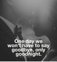 One day. - Tag someone special.👇: One day we  won't have to say  goodbye, only  goodnight. One day. - Tag someone special.👇