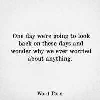 via Word: One day we're going to look  back on these days and  wonder why we ever worried  about anything.  Word Porn via Word