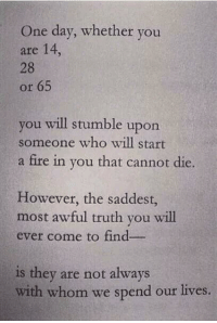 Fire, Truth, and Who: One day, whether you  are 14  28  or 65  you will stumble upon  someone who will start  a fire in you that cannot die.  However, the saddest,  most awful truth you will  ever come to find  is they are not always  with whom we spend our lives.