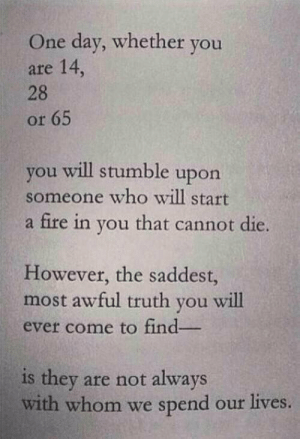stumble: One day, whether you  are 14,  28  or 65  you will stumble upon  someone who will start  a fire in you that cannot die.  However, the saddest,  most awful truth you will  ever come to find-  they are not always  with whom we spend our lives.