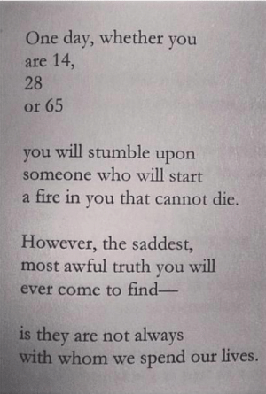 stumble: One day, whether you  are 14,  28  or 65  you will stumble upon  someone who will start  a fire in you that cannot die.  However, the saddest,  most awful truth you will  ever come to find  is they are not always  with whom we spend our lives.