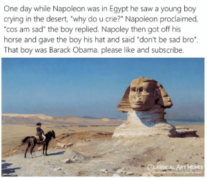 "Egypt: One day while Napoleon was in Egypt he saw a young boy  crying in the desert, ""why do u crie?"" Napoleon proclaimed,  ""cos am sad"" the boy replied. Napoley then got off his  horse and gave the boy his hat and said ""don't be sad bro""  That boy was Barack Obama. please like and subscribe.  CLASSICAL ART MEMES  facebook.com/elassicalartmemes"
