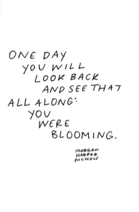 Blooming: ONE DAy  Yo U wILL  Look BACK  ALL ALONG  WERE  BLOOMING  MORGAN  HABPe e