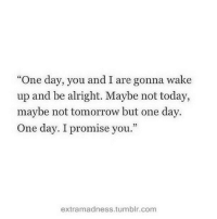 "Tumblr, Today, and Tomorrow: ""One day, you and I are gonna wake  up and be alright. Maybe not today,  maybe not tomorrow but one day.  One day. I promise you.""  extramadness.tumblr.com"