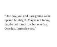 "Today, Tomorrow, and Alright: ""One day, you and I are gonna wake  up and be alright. Maybe not today,  maybe not tomorrow but one day  One day. I promise you."""