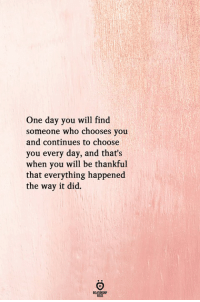 Who, One, and One Day: One day you will find  someone who chooses you  and continues to choose  you every day, and that's  when you will be thankful  that everything happened  the way it did.