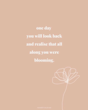 Back, One, and One Day: one day  you will look back  and realise that all  along you were  blooming.  KERSTINLOVES