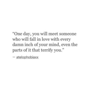 """meet someone: """"One day, you will meet someone  who will fall in love with every  damn inch of your mind, even the  parts of it that terrify you.""""  cC  05  atelophobiaxx"""