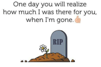 One day you will realize  how much I Was there for you,  when I'm gone