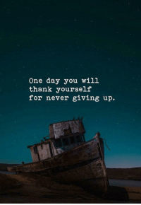 Never, One, and One Day: One day you will  thank yourself  for never giving up.