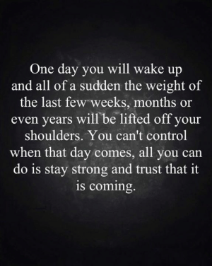 Memes, Control, and Strong: One day you will wake up  and all of a sudden the weight of  the last few weeks, months or  even years will be lifted off your  shoulders. You can't control  when that day comes, all you can  do is stay strong and trust that it  is coming.