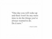 "Time, Paulo Coelho, and Wanted: ""One day you will wake up  and there won't be any more  time to do the things you've  always wanted to do.  Do it now.""  Paulo Coelho"