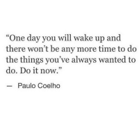 "Time, Paulo Coelho, and Wanted: ""One day you will wake up and  there won't be any more time to do  the things you've always wanted to  do. Do it now.""  05  Paulo Coelho"