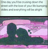 Life, Love, and Memes: One day youll be cruising down the  street with the love of your life bumping  oldies  and everything will be alright Rp @staks.230