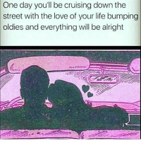 Tag someone 😍: One  day you'll be cruising down the  street with the love of your life bumping  oldies and everything will be alright Tag someone 😍