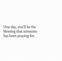 Been, One, and One Day: One day, you'll be the  blessing that someone  has been praying for.