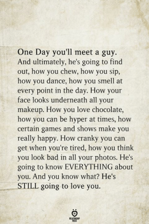 Bad, Love, and Makeup: One Day you'll meet a guy  And ultimately, he's going to find  out, how you chew, how you sip,  how you dance, how you smell at  every point in the day. How your  face looks underneath all your  makeup. How you love chocolate,  how you can be hyper at times, how  certain games and shows make you  really happy. How cranky you can  get when you're tired, how you think  you look bad in all your photos. He's  going to know EVERYTHING about  you. And you know what? He's  STILL going to love you.  BELATIONSHIP  LES