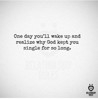 God, Single, and One: One day you'll wake up and  realize why God kept you  single for so long.  RELATIONSHIP  RULES One day...