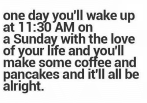 Take three deep breaths.: one day you'll wake up  at 11:30 AM on  a Sunday with the love  of your life and you'll  make some coffee and  pancakes and it'll all be  alright. Take three deep breaths.