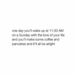 Love Of Your Life: one day you'll wake up at 11:30 AM  on a Sunday with the love of your life  and you'll make some coffee and  pancakes and it'll all be alright