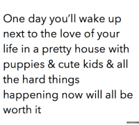 Can't wait for this day.: One day you'll wake up  next to the love of your  life in a pretty house with  puppies & cute kids & all  the hard things  happening now will all be  worth it  memess.com Can't wait for this day.