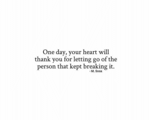 Letting Go: One day, your heart will  thank you for letting go  of the  person that kept breaking it.  - M. Sosa