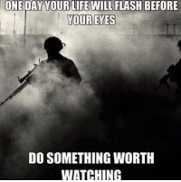 America, Friends, and Life: ONE  DAY  YOUR  LIFE  WILL FLASH BEFORE  YOUR EYES  DO SOMETHING WORTH  WATCHING . ✅ Double tap the pic ✅ Tag your friends ✅ Check link in my bio for badass stuff - usarmy 2ndamendment soldier navyseals gun flag army operator troops tactical armedforces weapon patriot marine usmc veteran veterans usa america merica american coastguard airman usnavy militarylife military airforce tacticalgunners