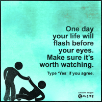Memes, 🤖, and Flash: One day  your life will  flash before  your eyes.  Make sure it's  worth watching  Type 'Yes' if you agree.  Lessons Taught  By LIFE <3