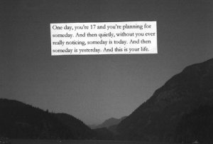 Life, Today, and One: One day, you're 17 and you're planning for  someday. And then quietly, without you ever  really noticing, someday is today. And thern  someday is yesterday. And this is your life