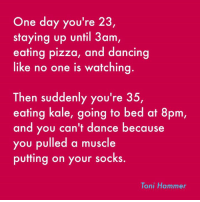 Dancing, Dank, and Pizza: One day you're 23,  staying up until 3am  eating pizza, and dancing  like no one is watching  Then suddenly you're 35,  eating kale, going to bed at 8pm,  and you can't dance because  you pulled a muscle  putting on your socks  Toni Hammer WAHHH!!! (via Toni Hammer)