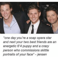 """Memes, Puppies, and Opera: """"one day you're a soap opera star  and next your two best friends are an  energetic 6'4 puppy and a crazy  person who commissions skittle  portraits of your face"""" jensen I'm wanna eat but i'm tired 😂👏"""