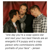 """Memes, Opera, and 🤖: """"one day you're a soap opera star  and next your two best friends are an  energetic 6'4 puppy and a crazy  person who commissions skittle  portraits of your face"""" jensen PSA: if you take from my account please give credit 😄😄 80% of my photos are altered in some way and it takes time to do so. Even the ones that are direct screen shots from tumblr are cropped to rid the blue lines. Thank you guys sm . . . Supernatural deanwinchester samwinchester jaredpadalecki jensenackles destiel castiel mishacollins hellismybitch"""