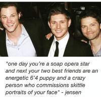 "Bad, Crazy, and Friends: one day you're a soap opera star  and next your two best friends are an  energetic 6'4 puppy and a crazy  person who commissions skittle  portraits of your face"" - jensen i had a bad night now i'm regretting it,, i'm so hecking tired and i need to go work w kids - spn Supernatural spnfamily jaredpadalecki jensenackles mishacollins sam dean winchesters castiel destiel fandom ship otp"