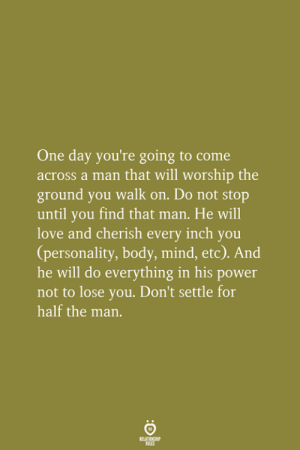 A Man That: One day you're going to come  across a man that will worship the  ground you walk on. Do not stop  until you find that man. He will  love and cherish every inch you  (personality, body, mind, etc). And  he will do everything in his power  not to lose you. Don't settle for  half the man.
