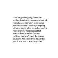 """http://iglovequotes.net/: """"One day you're going to see her  holding hands with someone who took  your chance. She won't even notice  you because she's too busy laughing  with the stupid jokes he makes. And it  will burn your heart seeing that  beautiful smile on her face and  realizing that you're not the reason  anymore. And then it will finally hit  you: it was her, it was always her."""" http://iglovequotes.net/"""