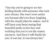 """http://iglovequotes.net/: """"One day you're going to see her  holding hands with someone who took  your chance. She won't even notice  vou because she's too busy laughing  with the stupid jokes he makes. And it  will burn your heart seeing that  beautiful smile on her face and  realizing that you're not the reason  anymore. And then it will finally hit  you: it was her, it was always her."""" http://iglovequotes.net/"""