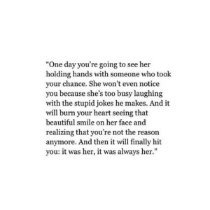 "https://iglovequotes.net/: ""One day you're going to see her  holding hands with someone who took  your chance. She won't even notice  you because she's too busy laughing  with the stupid jokes he makes. And it  will burn your heart seeing that  beautiful smile on her face and  realizing that you're not the reason  anymore. And then it will finally hit  you: it was her, it was always her."" https://iglovequotes.net/"