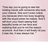 "💯 ♡: ""One day you're going to see her  holding hands with someone who took  your chance. She won't even notice  you because she's too busy laughing  with the stupid jokes he makes. And it  will burn your heart seeing that  beautiful smile on her face and  realizing that you're not the reason  anymore. And then it will finally hit you:  it was her, it was always her. 💯 ♡"