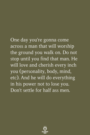 A Man That: One day you're gonna come  across a man that will worship  the ground you walk on. Do not  stop until you find that man. He  will love and cherish every inch  you (personality, body, mind,  etc). And he will do everything  in his power not to lose you.  Don't settle for half ass men.
