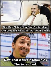 Just Zlatan Things...: One Day Zlatan Flew Over Switzerland  And Dropped His wallet out of The Plane  Now That Wallet Is Known As  The Swiss Bank Just Zlatan Things...