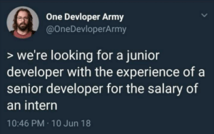 3 months later: Looking for someone to fix the issues our underpaid junior developer caused.😄😄😄: One Devloper Army  @OneDevloperArmy  > we're looking for a junior  developer with the experience of a  senior developer for the salary of  an intern  10:46 PM · 10 Jun 18 3 months later: Looking for someone to fix the issues our underpaid junior developer caused.😄😄😄