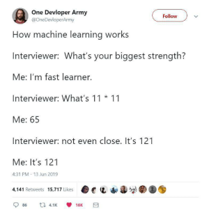 How machine learning works: One Devloper Army  @OneDevloperArmy  Follow  How machine learning works  Interviewer: What's your biggest strength?  Me: I'm fast learner.  Interviewer: What's 11 11  Me: 65  Interviewer: not even close. It's 121  Me: It's 121  4:31 PM 13 Jun 2019  4,141 Retweets 15,717 Likes  4.1K  86  16K How machine learning works
