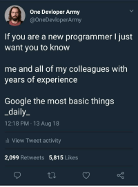 Google, Army, and Experience: One Devloper Army  @OneDevloperArmy  If you are a new programmer l just  want you to know  me and all of my colleagues with  years of experience  Google the most basic things  _daily_  12:18 PM 13 Aug 18  li View Tweet activity  2,099 Retweets 5,815 Likes If you are a new programmer