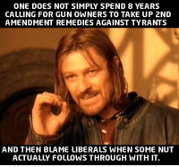 Exactly!  < Snarky Pundit> LIKE and follow for more!: ONE DOES NOT SIMP SPEND 8 YEARS  CALLING FOR GUN OWNERS TO TAKE UP 2ND  AMENDMENT REMEDIES AGAINST TYRANTS  AND THEN BLAME LIBERALS WHEN SOME NUT  ACTUALLY FOLLOWS THROUGH WITH IT. Exactly!  < Snarky Pundit> LIKE and follow for more!