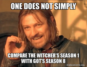 Try comparing Game Of Thrones Season 1-4 to any other TV show LMAO.: ONE DOES NOT SIMPLY  COMPARE THE WITCHER'S SEASON 1  WITH GOTS SEASON 8  makeameme.org Try comparing Game Of Thrones Season 1-4 to any other TV show LMAO.
