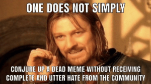 Community, Dank, and Meme: ONE DOES NOT SIMPLY  CONJURE UP A DEAD MEME WITHOUT RECEIVING  COMPLETE AND UTTER HATE FROM THE COMMUNITY please don't hurt me by JM-Rie FOLLOW 4 MORE MEMES.