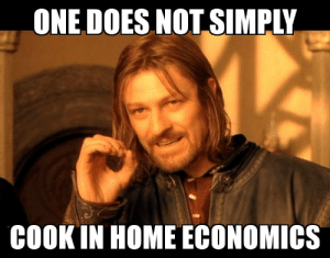 Meme, Teacher, and The Worst: ONE DOES NOT SIMPLY  COOK IN HOME ECONOMICS This was up on a poster in our home ec class, the worst part is the fact our teacher doesn't understand how the meme works
