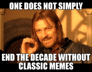 I know how im ending it: ONE DOES NOT SIMPLY  END THE DECADE WITHOUT  CLASSIC MEMES I know how im ending it