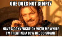 Food, Craig, and Sugar: ONE DOES NOT SIMPLY  HAVE ACONVERSATION WITH ME WHILE  I'M TREATING A LOW BLOOD SUGAR <p><span>Just don&rsquo;t. I likely won&rsquo;t make any sense, and I will have a mouth full of food. </span><br/><span>Inspired by a post by Craig Hubert</span></p>