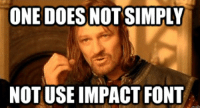 ONE DOES NOT SIMPLY  NOT USE IMPACT FONT